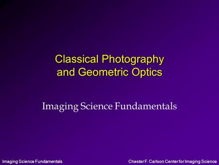 Imaging Science FundamentalsChester F. Carlson Center for Imaging Science Classical Photography and Geometric Optics Imaging Science Fundamentals.