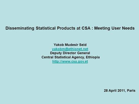 Disseminating Statistical Products at CSA : Meeting User Needs Yakob Mudesir Seid Deputy Director General Central Statistical Agency,