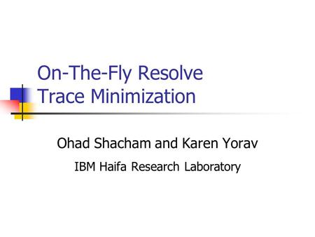 On-The-Fly Resolve Trace Minimization Ohad Shacham and Karen Yorav IBM Haifa Research Laboratory.