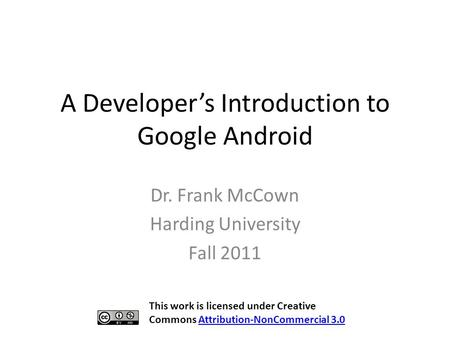 A Developer's Introduction to Google Android Dr. Frank McCown Harding University Fall 2011 This work is licensed under Creative Commons Attribution-NonCommercial.