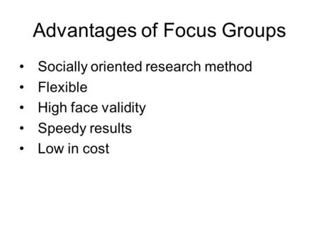 Advantages of Focus Groups Socially oriented research method Flexible High face validity Speedy results Low in cost.