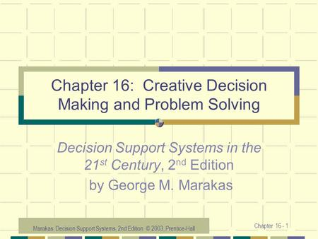 Marakas: Decision Support Systems, 2nd Edition © 2003, Prentice-Hall Chapter 16 - 1 Chapter 16: Creative Decision Making and Problem Solving Decision Support.