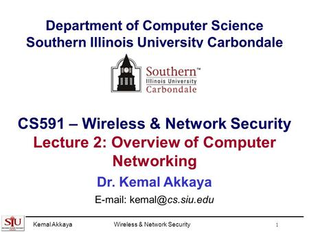 Kemal AkkayaWireless & Network Security 1 Department of Computer Science Southern Illinois University Carbondale CS591 – Wireless & Network Security Lecture.