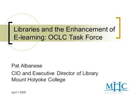 Libraries and the Enhancement of E-learning: OCLC Task Force Pat Albanese CIO and Executive Director of Library Mount Holyoke College April 1 2005.