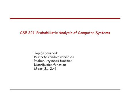 CSE 221: Probabilistic Analysis of Computer Systems Topics covered: Discrete random variables Probability mass function Distribution function (Secs. 2.1-2.4)
