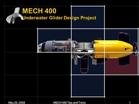 MECH 400 Underwater Glider Design Project May 20, 2008MECH 400 Tips and Tricks1.