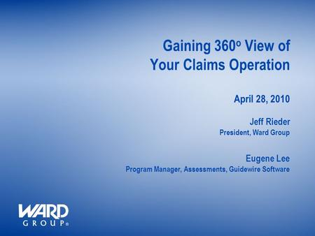 President, Ward Group Gaining 360 o View of Your Claims Operation April 28, 2010 Jeff Rieder Program Manager, Assessments, Guidewire Software Eugene Lee.