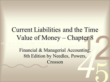 Current Liabilities and the Time Value of Money – Chapter 8 Financial & Managerial Accounting, 8th Edition by Needles, Powers, Crosson.
