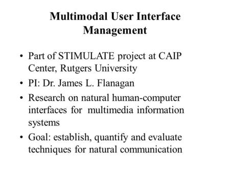 Multimodal User Interface Management Part of STIMULATE project at CAIP Center, Rutgers University PI: Dr. James L. Flanagan Research on natural human-computer.