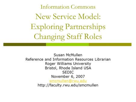 Information Commons New Service Model: Exploring Partnerships Changing Staff Roles Susan McMullen Reference and Information Resources Librarian Roger Williams.