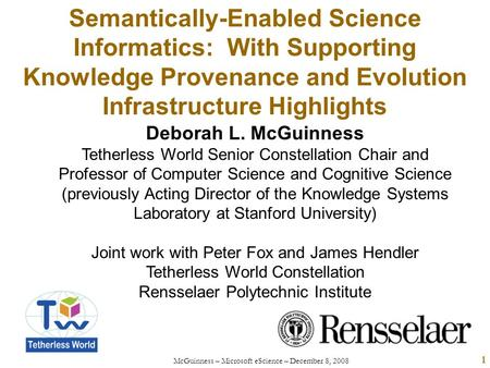 McGuinness – Microsoft eScience – December 8, 2008 1 Semantically-Enabled Science Informatics: With Supporting Knowledge Provenance and Evolution Infrastructure.