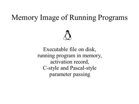 Memory Image of Running Programs Executable file on disk, running program in memory, activation record, C-style and Pascal-style parameter passing.
