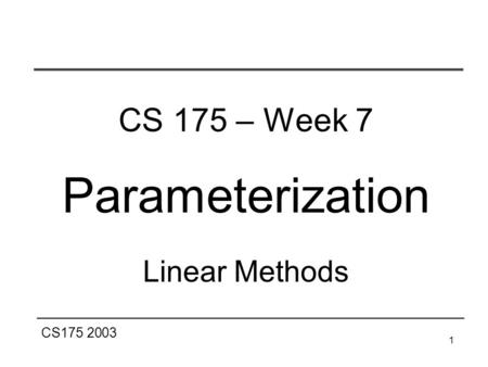 CS175 2003 1 CS 175 – Week 7 Parameterization Linear Methods.