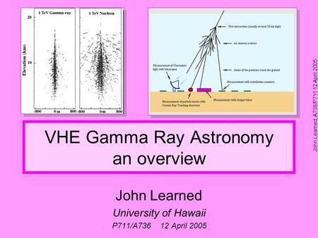 John Learned, A736/P711 12 April 2005 VHE Gamma Ray Astronomy an overview John Learned University of Hawaii P711/A736 12 April 2005.