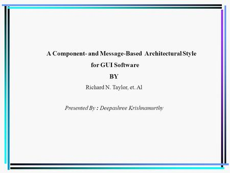 A Component- and Message-Based Architectural Style for GUI Software BY Richard N. Taylor, et. Al Presented By : Deepashree Krishnamurthy.