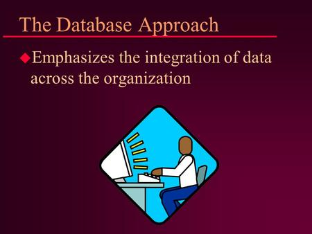 The Database Approach u Emphasizes the integration of data across the organization.