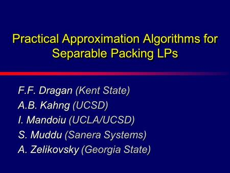 F.F. Dragan (Kent State) A.B. Kahng (UCSD) I. Mandoiu (UCLA/UCSD) S. Muddu (Sanera Systems) A. Zelikovsky (Georgia State) Practical Approximation Algorithms.