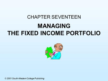CHAPTER SEVENTEEN MANAGING THE FIXED INCOME PORTFOLIO © 2001 South-Western College Publishing.
