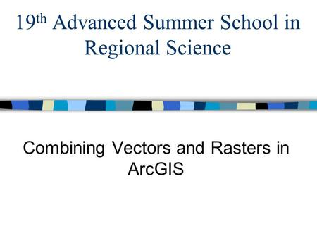 19 th Advanced Summer School in Regional Science Combining Vectors and Rasters in ArcGIS.
