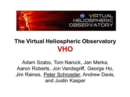 The Virtual Heliospheric Observatory VHO Adam Szabo, Tom Narock, Jan Merka, Aaron Roberts, Jon Vandegriff, George Ho, Jim Raines, Peter Schroeder, Andrew.