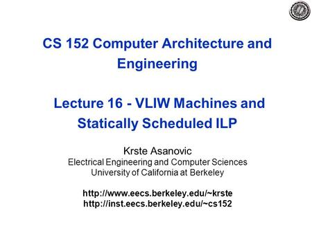 CS 152 Computer Architecture and Engineering Lecture 16 - VLIW Machines and Statically Scheduled ILP Krste Asanovic Electrical Engineering and Computer.