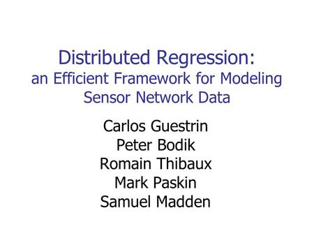 Distributed Regression: an Efficient Framework for Modeling Sensor Network Data Carlos Guestrin Peter Bodik Romain Thibaux Mark Paskin Samuel Madden.