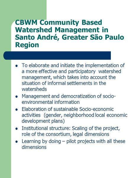 CBWM Community Based Watershed Management in Santo André, Greater São Paulo Region To elaborate and initiate the implementation of a more effective and.