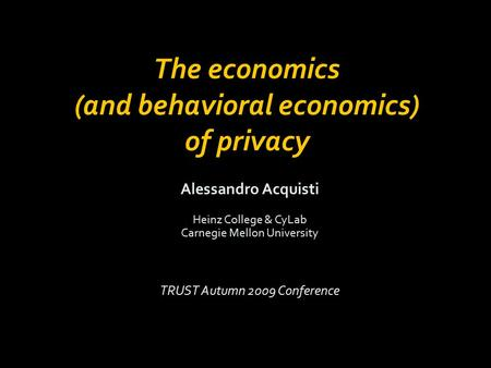 Alessandro Acquisti Heinz College & CyLab Carnegie Mellon University TRUST Autumn 2009 Conference The economics (and behavioral economics) of privacy.