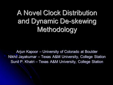 A Novel Clock Distribution and Dynamic De-skewing Methodology Arjun Kapoor – University of Colorado at Boulder Nikhil Jayakumar – Texas A&M University,