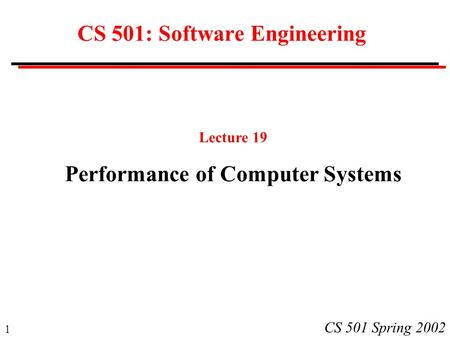 1 CS 501 Spring 2002 CS 501: Software Engineering Lecture 19 Performance of Computer Systems.