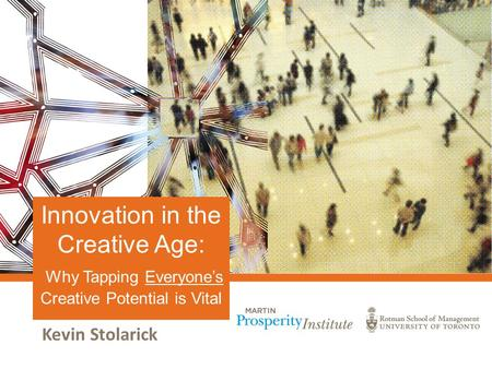 Kevin Stolarick Innovation in the Creative Age: Why Tapping Everyone's Creative Potential is Vital.
