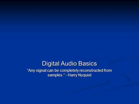 "Digital Audio Basics ""Any signal can be completely reconstructed from samples."" - Harry Nyquist."