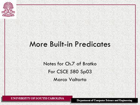 UNIVERSITY OF SOUTH CAROLINA Department of Computer Science and Engineering More Built-in Predicates Notes for Ch.7 of Bratko For CSCE 580 Sp03 Marco Valtorta.