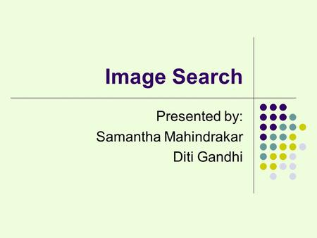 Image Search Presented by: Samantha Mahindrakar Diti Gandhi.