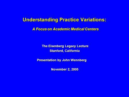 Understanding Practice Variations: A Focus on Academic Medical Centers The Eisenberg Legacy Lecture The Eisenberg Legacy Lecture Stanford, California Presentation.
