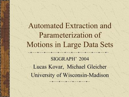 Automated Extraction and Parameterization of Motions in Large Data Sets SIGGRAPH' 2004 Lucas Kovar, Michael Gleicher University of Wisconsin-Madison.
