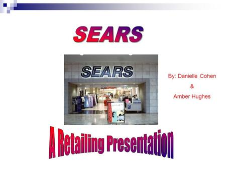 By: Danielle Cohen & Amber Hughes. History Of Sears 1886: Richard Sears – sells watches 1887: Sears settles into Chicago location 1893: Sears officially.