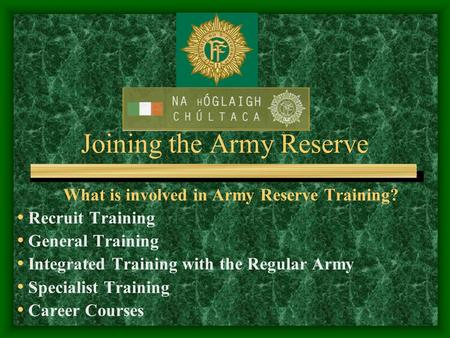 Joining the Army Reserve What is involved in Army Reserve Training? Recruit Training General Training Integrated Training with the Regular Army Specialist.