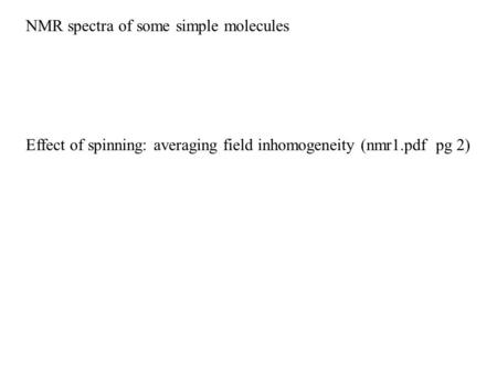 NMR spectra of some simple molecules Effect of spinning: averaging field inhomogeneity (nmr1.pdf pg 2)