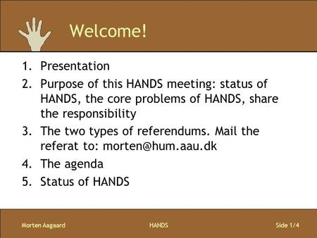 Morten AagaardHANDS Side 1/4 Welcome! 1.Presentation 2.Purpose of this HANDS meeting: status of HANDS, the core problems of HANDS, share the responsibility.