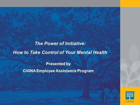 1 The Power of Initiative: How to Take Control of Your Mental Health Presented by CIGNA Employee Assistance Program.
