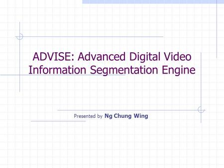 ADVISE: Advanced Digital Video Information Segmentation Engine Presented by Ng Chung Wing.