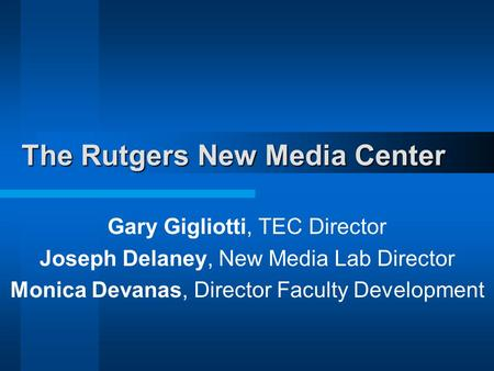 The Rutgers New Media Center Gary Gigliotti, TEC Director Joseph Delaney, New Media Lab Director Monica Devanas, Director Faculty Development.