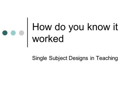 How do you know it worked Single Subject Designs in Teaching.