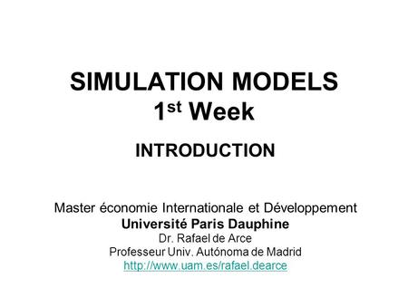 SIMULATION MODELS 1 st Week INTRODUCTION Master économie Internationale et Développement Université Paris Dauphine Dr. Rafael de Arce Professeur Univ.