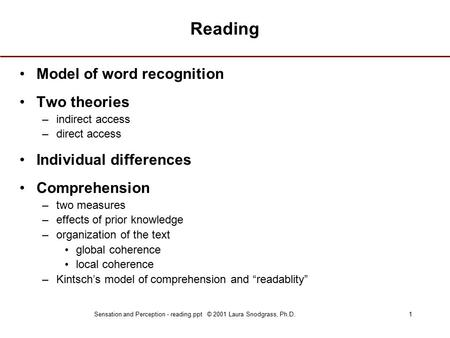 Sensation and Perception - reading.ppt © 2001 Laura Snodgrass, Ph.D.1 Reading Model of word recognition Two theories –indirect access –direct access Individual.