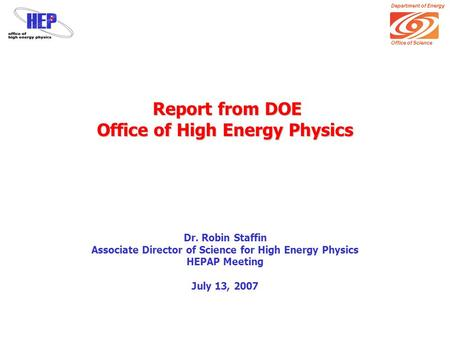 Department of Energy Office of Science Report from DOE Office of High Energy Physics Report from DOE Office of High Energy Physics Dr. Robin Staffin Associate.