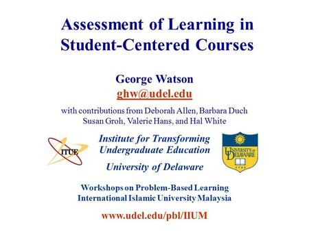 University of Delaware Workshops on Problem-Based Learning International Islamic University Malaysia www.udel.edu/pbl/IIUM Assessment of Learning in Student-Centered.
