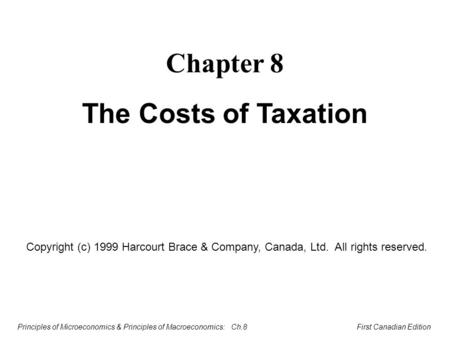 Principles of Microeconomics & Principles of Macroeconomics: Ch.8 First Canadian Edition Chapter 8 The Costs of Taxation Copyright (c) 1999 Harcourt Brace.