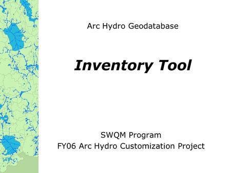 Arc Hydro Geodatabase Inventory Tool SWQM Program FY06 Arc Hydro Customization Project.